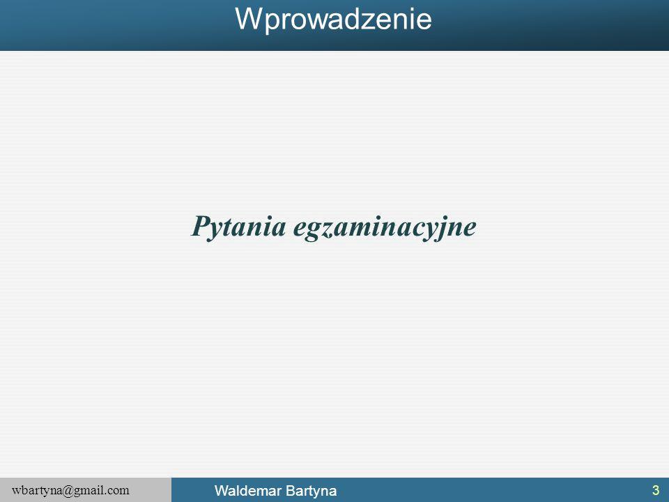 wbartyna@gmail.com Waldemar Bartyna 3 Pytania egzaminacyjne Wprowadzenie