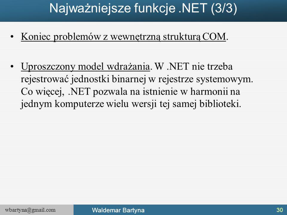 wbartyna@gmail.com Waldemar Bartyna Najważniejsze funkcje.NET (3/3) Koniec problemów z wewnętrzną strukturą COM. Uproszczony model wdrażania. W.NET ni