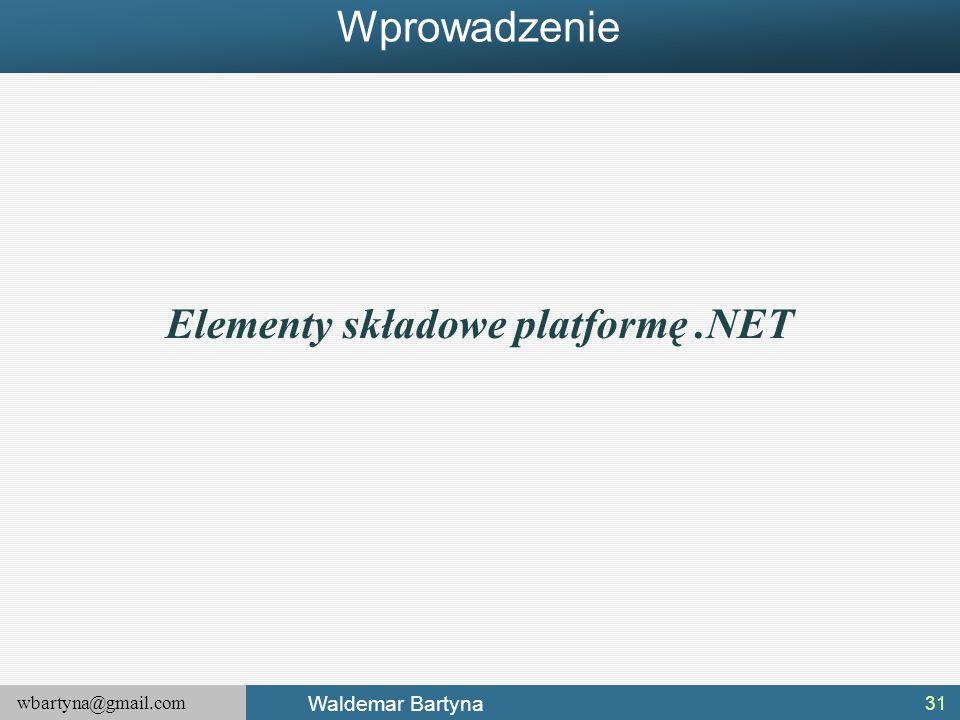 wbartyna@gmail.com Waldemar Bartyna 31 Elementy składowe platformę.NET Wprowadzenie