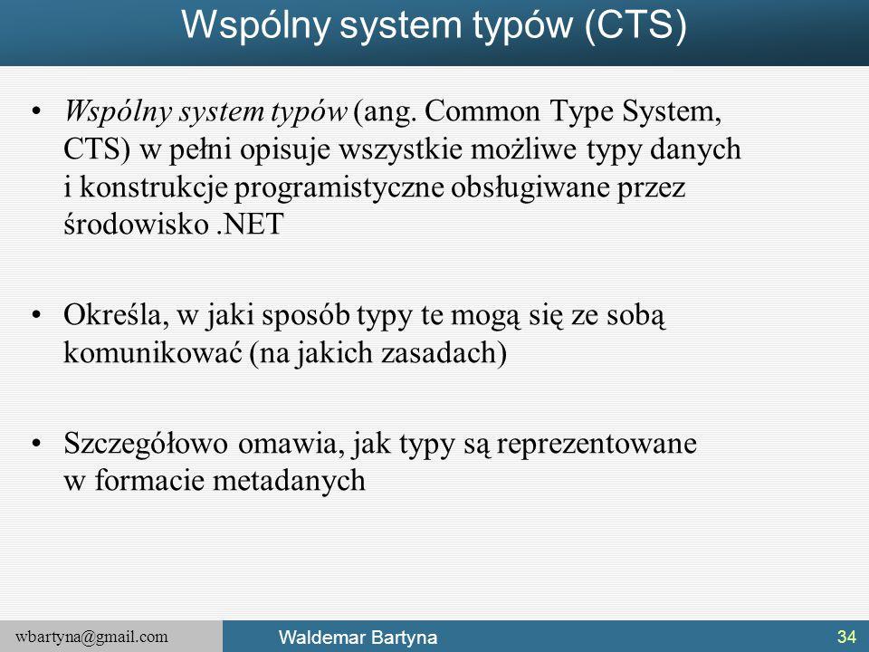 wbartyna@gmail.com Waldemar Bartyna Wspólny system typów (CTS) Wspólny system typów (ang. Common Type System, CTS) w pełni opisuje wszystkie możliwe t