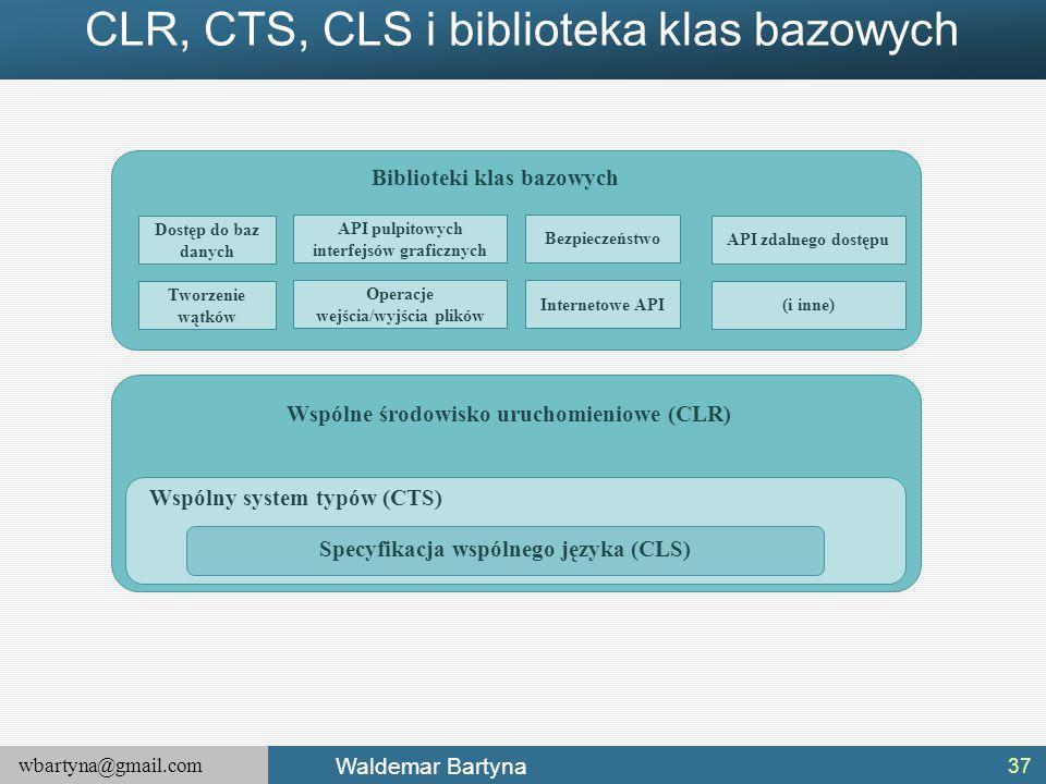 wbartyna@gmail.com Waldemar Bartyna CLR, CTS, CLS i biblioteka klas bazowych 37 Specyfikacja wspólnego języka (CLS) Wspólny system typów (CTS) Wspólne środowisko uruchomieniowe (CLR) Biblioteki klas bazowych Dostęp do baz danych Tworzenie wątków API pulpitowych interfejsów graficznych Operacje wejścia/wyjścia plików Bezpieczeństwo Internetowe API API zdalnego dostępu (i inne)