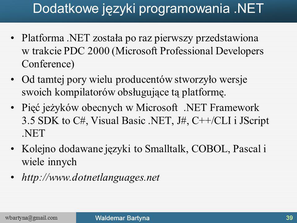wbartyna@gmail.com Waldemar Bartyna Dodatkowe języki programowania.NET Platforma.NET została po raz pierwszy przedstawiona w trakcie PDC 2000 (Microsoft Professional Developers Conference) Od tamtej pory wielu producentów stworzyło wersje swoich kompilatorów obsługujące tą platformę.