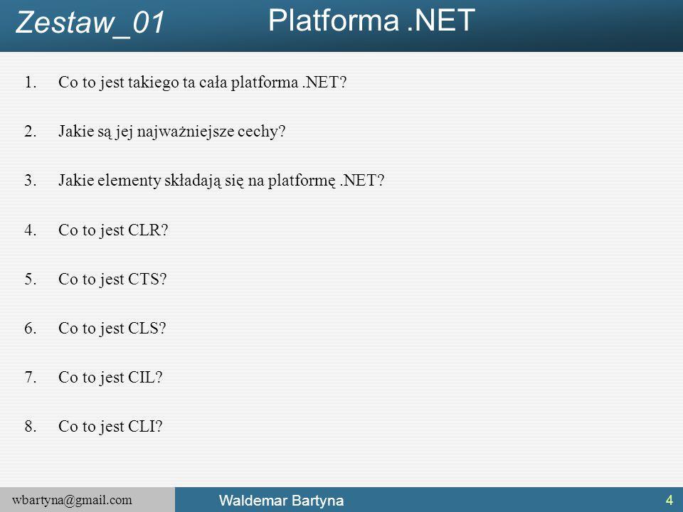 wbartyna@gmail.com Waldemar Bartyna Platforma.NET 1.Co to jest takiego ta cała platforma.NET? 2.Jakie są jej najważniejsze cechy? 3.Jakie elementy skł
