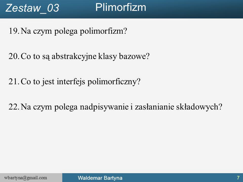 wbartyna@gmail.com Waldemar Bartyna 19.Na czym polega polimorfizm? 20.Co to są abstrakcyjne klasy bazowe? 21.Co to jest interfejs polimorficzny? 22.Na