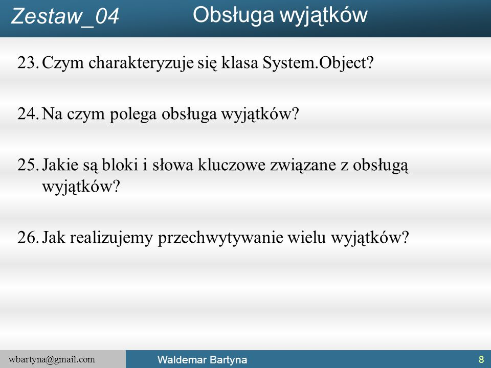 wbartyna@gmail.com Waldemar Bartyna 23.Czym charakteryzuje się klasa System.Object? 24.Na czym polega obsługa wyjątków? 25.Jakie są bloki i słowa kluc