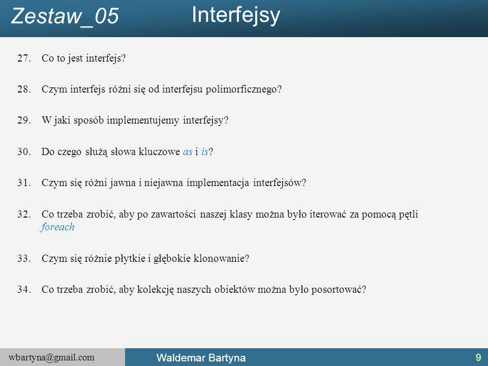 wbartyna@gmail.com Waldemar Bartyna 27.Co to jest interfejs? 28.Czym interfejs różni się od interfejsu polimorficznego? 29.W jaki sposób implementujem