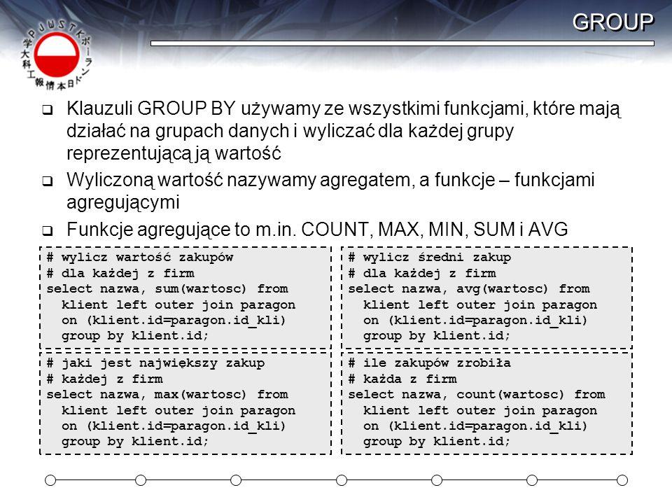 GROUP  Klauzuli GROUP BY używamy ze wszystkimi funkcjami, które mają działać na grupach danych i wyliczać dla każdej grupy reprezentującą ją wartość