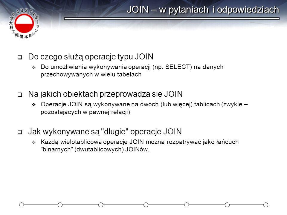 JOIN – w pytaniach i odpowiedziach  Do czego służą operacje typu JOIN  Do umożliwienia wykonywania operacji (np. SELECT) na danych przechowywanych w