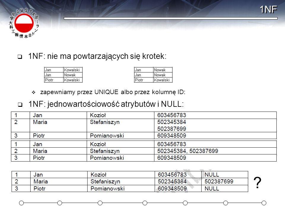 1NF  1NF: nie ma powtarzających się krotek:  zapewniamy przez UNIQUE albo przez kolumnę ID:  1NF: jednowartościowość atrybutów i NULL: ?