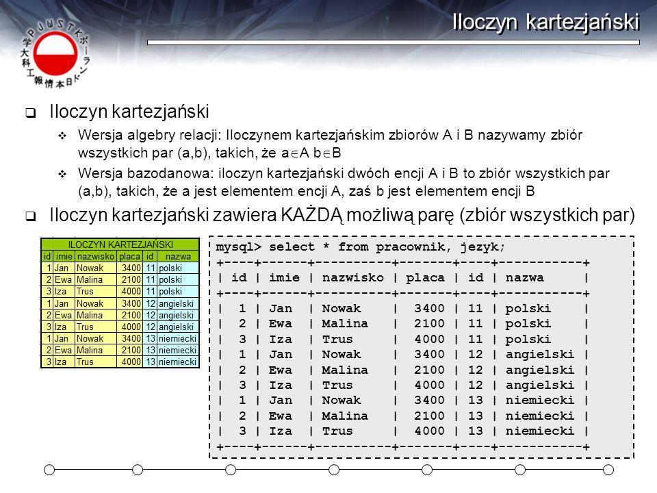 CROSS JOIN  CROSS JOIN zwraca iloczyn kartezjański select * from pracownik CROSS JOIN jezyk select * from pracownik, jezyk +----+------+----------+-------+--------+----+-----------+ | id | imie | nazwisko | placa | id_jez | id | nazwa | +----+------+----------+-------+--------+----+-----------+ | 1 | Jan | Nowak | 3400 | 11 | 11 | polski | | 2 | Ewa | Malina | 2100 | 11 | 11 | polski | | 3 | Iza | Trus | 4000 | 12 | 11 | polski | | 1 | Jan | Nowak | 3400 | 11 | 12 | angielski | | 2 | Ewa | Malina | 2100 | 11 | 12 | angielski | | 3 | Iza | Trus | 4000 | 12 | 12 | angielski | | 1 | Jan | Nowak | 3400 | 11 | 13 | niemiecki | | 2 | Ewa | Malina | 2100 | 11 | 13 | niemiecki | | 3 | Iza | Trus | 4000 | 12 | 13 | niemiecki | +----+------+----------+-------+--------+----+-----------+