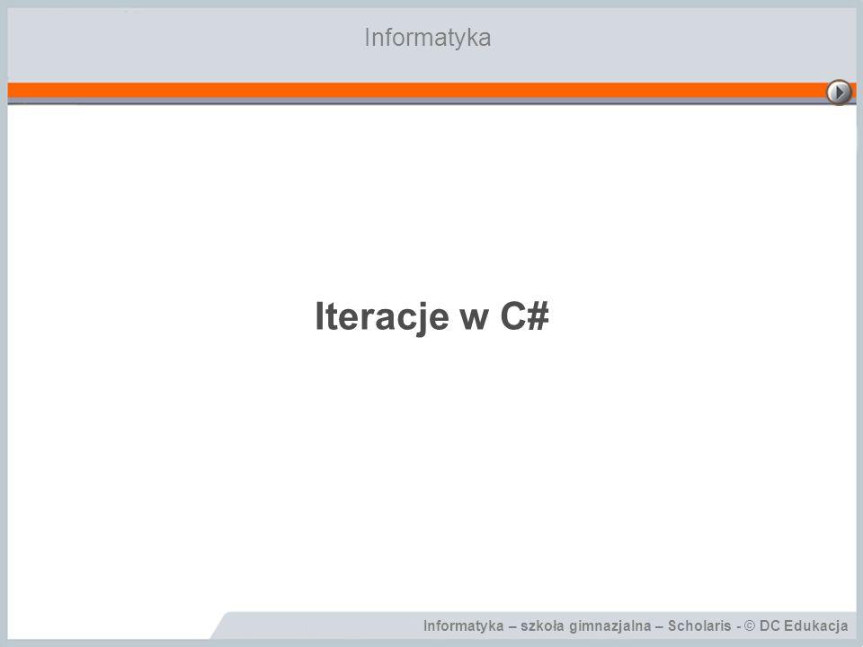 Informatyka – szkoła ponadgimnazjalna – Scholaris - © DC Edukacja Cele lekcji Podczas tej lekcji: dowiesz się, jak wykonywać iteracje w języku C#; poznasz instrukcje for, while, do…while; nauczysz się praktycznie stosować poznane instrukcje w programach.