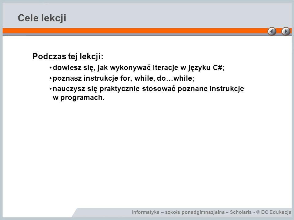 Informatyka – szkoła ponadgimnazjalna – Scholaris - © DC Edukacja Cele lekcji Podczas tej lekcji: dowiesz się, jak wykonywać iteracje w języku C#; poz