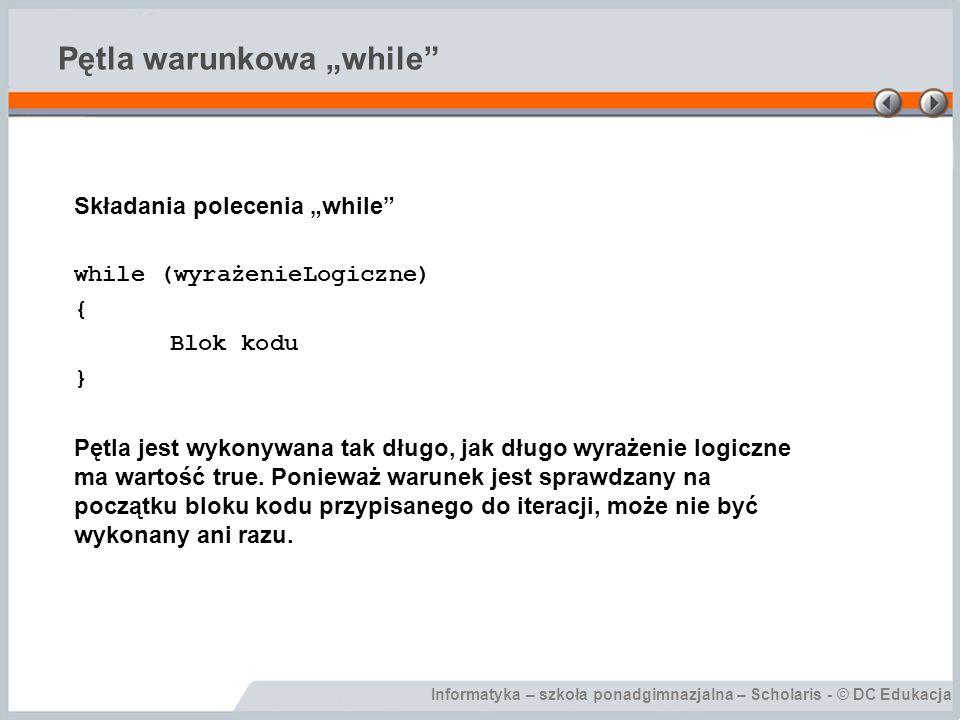 """Informatyka – szkoła ponadgimnazjalna – Scholaris - © DC Edukacja Pętla warunkowa """"while"""" Składania polecenia """"while"""" while (wyrażenieLogiczne) { Blok"""