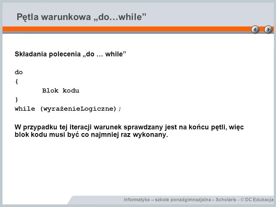 Informatyka – szkoła ponadgimnazjalna – Scholaris - © DC Edukacja Obliczanie NWD private void btnOblicz_Click(object sender, EventArgs e) { int a, b; a = Int32.Parse(txtA.Text); b = Int32.Parse(txtB.Text); while (b != 0) { if (a > b) { a = a - b; } else { b = b - a; } lblNWD.Text = NWD wynosi + Convert.ToString(a); }