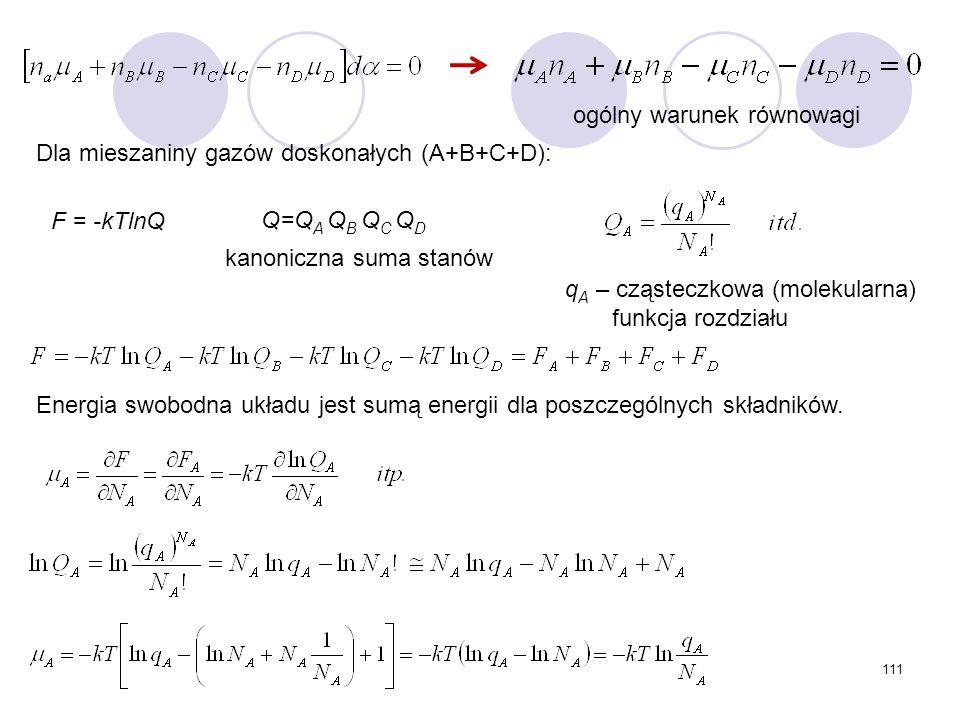 111 Q=Q A Q B Q C Q D q A – cząsteczkowa (molekularna) funkcja rozdziału ogólny warunek równowagi F = -kTlnQ kanoniczna suma stanów Dla mieszaniny gaz