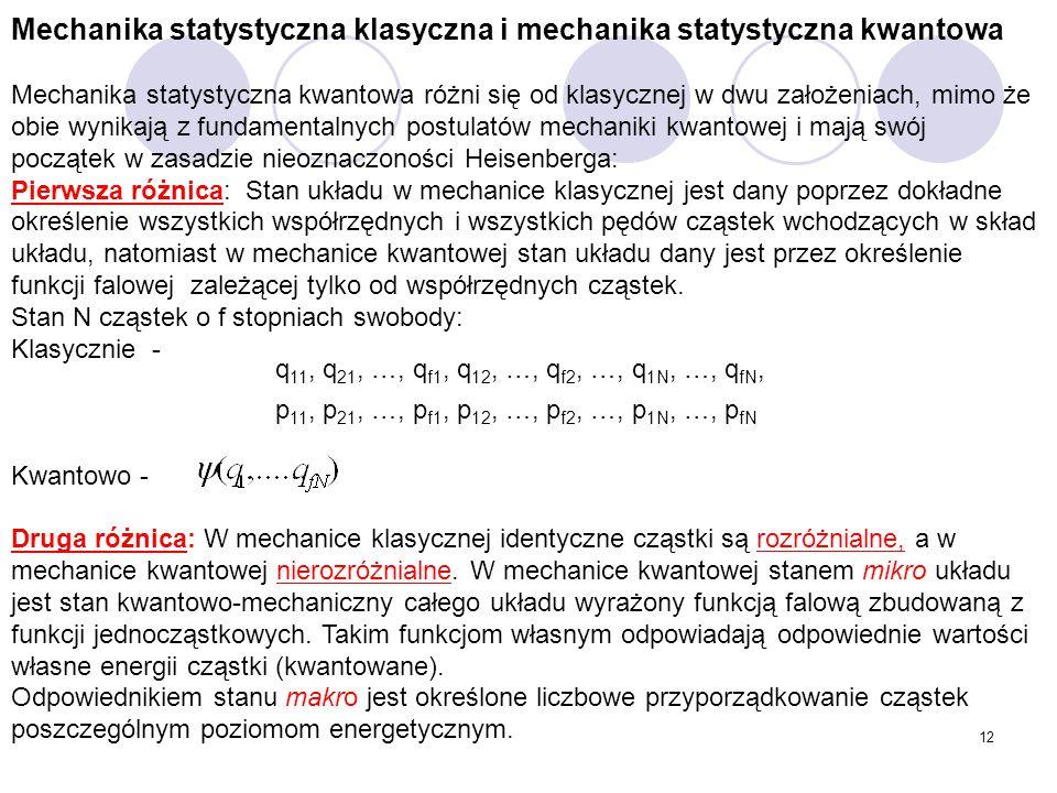 12 Mechanika statystyczna klasyczna i mechanika statystyczna kwantowa Mechanika statystyczna kwantowa różni się od klasycznej w dwu założeniach, mimo