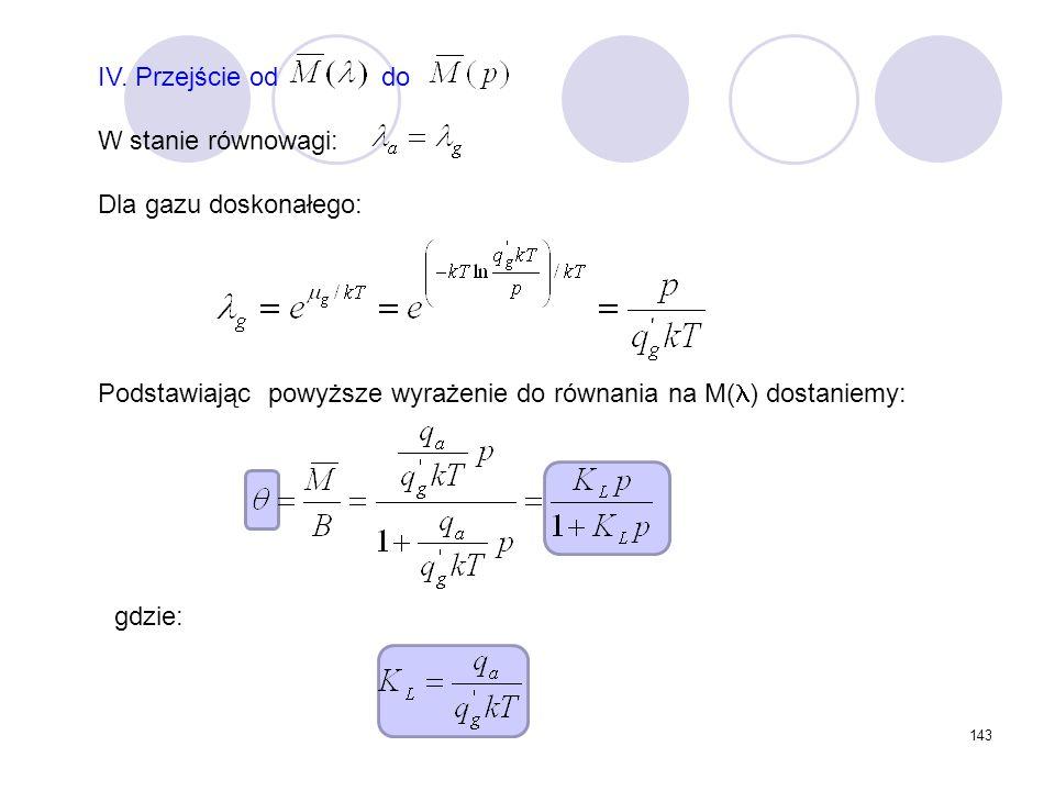 143 IV. Przejście od do W stanie równowagi: Dla gazu doskonałego: Podstawiając powyższe wyrażenie do równania na M( ) dostaniemy: gdzie: