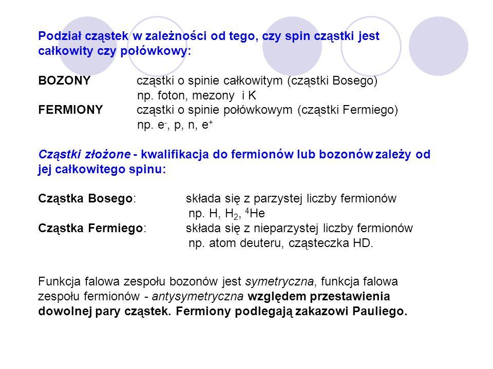 Podział cząstek w zależności od tego, czy spin cząstki jest całkowity czy połówkowy: BOZONY cząstki o spinie całkowitym (cząstki Bosego) np. foton, me
