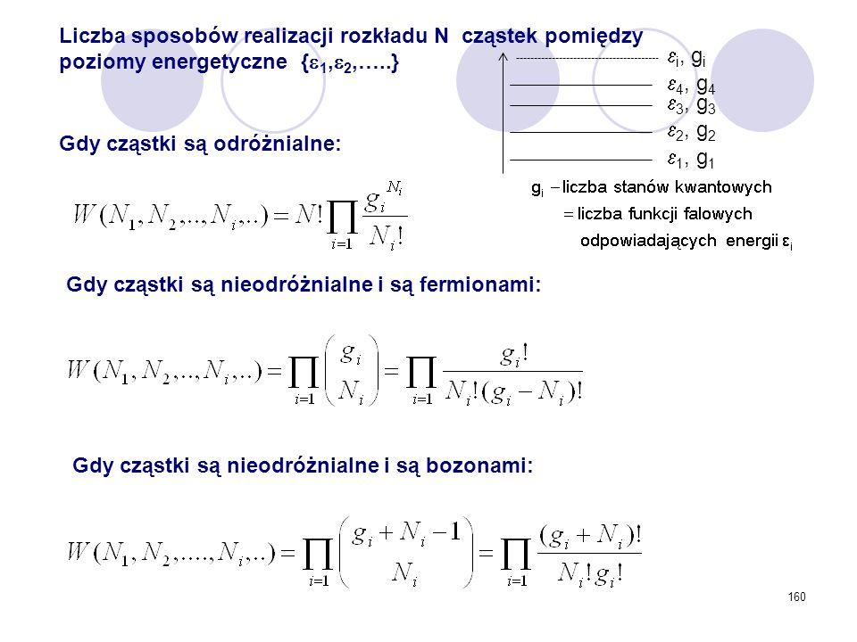 160 Liczba sposobów realizacji rozkładu N cząstek pomiędzy poziomy energetyczne {  1,  2,…..} Gdy cząstki są odróżnialne: Gdy cząstki są nieodróżnia