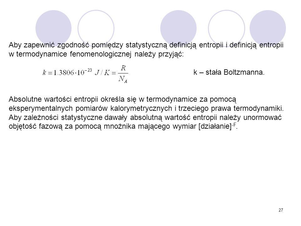 27 Aby zapewnić zgodność pomiędzy statystyczną definicją entropii i definicją entropii w termodynamice fenomenologicznej należy przyjąć: k – stała Bol