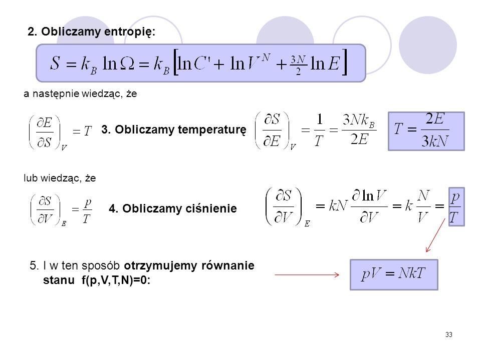 33 2. Obliczamy entropię: a następnie wiedząc, że lub wiedząc, że gdy jednostką ilości jest mol: gdzie n=N/N A R=kN A N A – liczba Avogadro 3. Oblicza