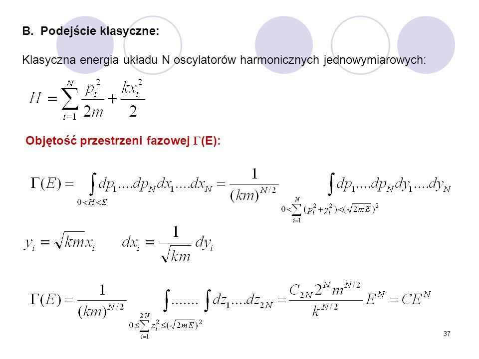 37 B. Podejście klasyczne: Klasyczna energia układu N oscylatorów harmonicznych jednowymiarowych: Objętość przestrzeni fazowej  (E):
