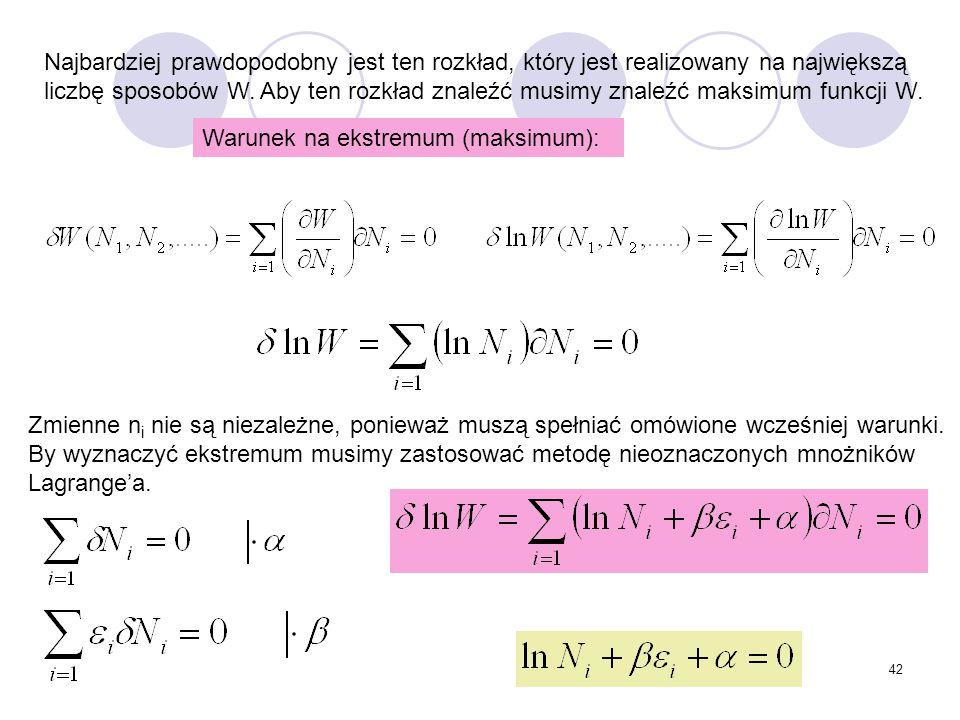 42 Najbardziej prawdopodobny jest ten rozkład, który jest realizowany na największą liczbę sposobów W. Aby ten rozkład znaleźć musimy znaleźć maksimum