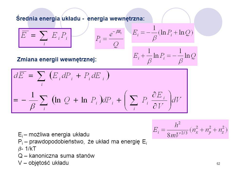 62 Zmiana energii wewnętrznej: Średnia energia układu - energia wewnętrzna: E i – możliwa energia układu P i – prawdopodobieństwo, że układ ma energię
