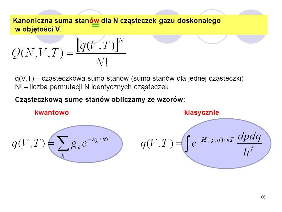 68 Kanoniczna suma stanów dla N cząsteczek gazu doskonałego w objętości V: q(V,T) – cząsteczkowa suma stanów (suma stanów dla jednej cząsteczki) N! –