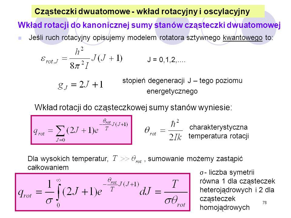 78 Wkład rotacji do kanonicznej sumy stanów cząsteczki dwuatomowej n Jeśli ruch rotacyjny opisujemy modelem rotatora sztywnego kwantowego to: J = 0,1,