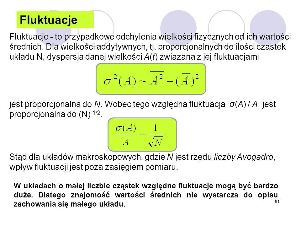 91 Fluktuacje Fluktuacje - to przypadkowe odchylenia wielkości fizycznych od ich wartości średnich. Dla wielkości addytywnych, tj. proporcjonalnych do
