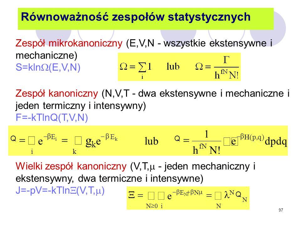 97 Równoważność zespołów statystycznych Zespół mikrokanoniczny (E,V,N - wszystkie ekstensywne i mechaniczne) S=kln  (E,V,N) Wielki zespół kanoniczny