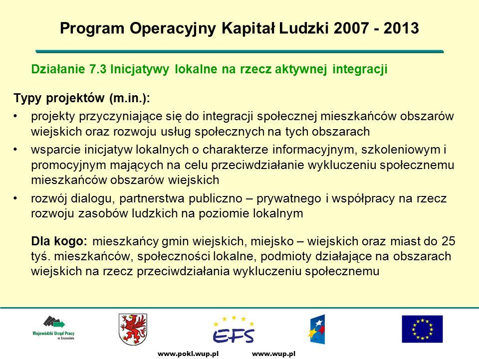 www.wup.plwww.pokl.wup.pl Program Operacyjny Kapitał Ludzki 2007 - 2013 Działanie 7.3 Inicjatywy lokalne na rzecz aktywnej integracji Typy projektów (m.in.): projekty przyczyniające się do integracji społecznej mieszkańców obszarów wiejskich oraz rozwoju usług społecznych na tych obszarach wsparcie inicjatyw lokalnych o charakterze informacyjnym, szkoleniowym i promocyjnym mających na celu przeciwdziałanie wykluczeniu społecznemu mieszkańców obszarów wiejskich rozwój dialogu, partnerstwa publiczno – prywatnego i współpracy na rzecz rozwoju zasobów ludzkich na poziomie lokalnym Dla kogo: mieszkańcy gmin wiejskich, miejsko – wiejskich oraz miast do 25 tyś.