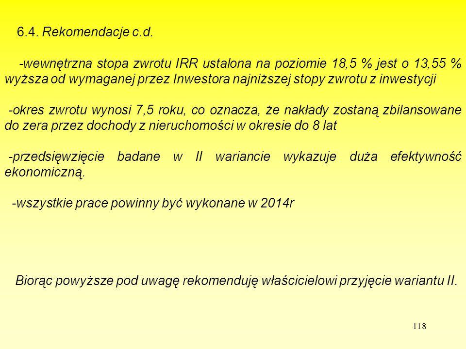 118 6.4. Rekomendacje c.d. -wewnętrzna stopa zwrotu IRR ustalona na poziomie 18,5 % jest o 13,55 % wyższa od wymaganej przez Inwestora najniższej stop