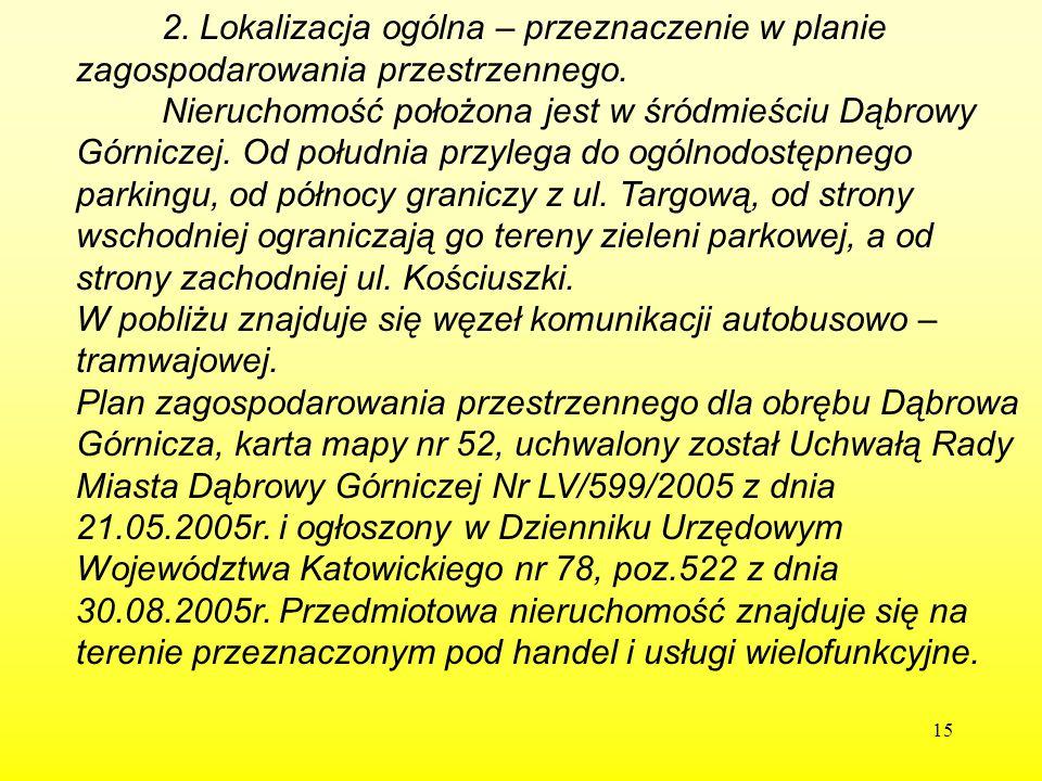 15 2. Lokalizacja ogólna – przeznaczenie w planie zagospodarowania przestrzennego. Nieruchomość położona jest w śródmieściu Dąbrowy Górniczej. Od połu
