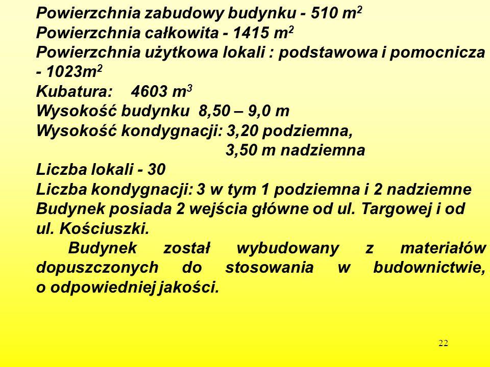 22 Powierzchnia zabudowy budynku - 510 m 2 Powierzchnia całkowita - 1415 m 2 Powierzchnia użytkowa lokali : podstawowa i pomocnicza - 1023m 2 Kubatura