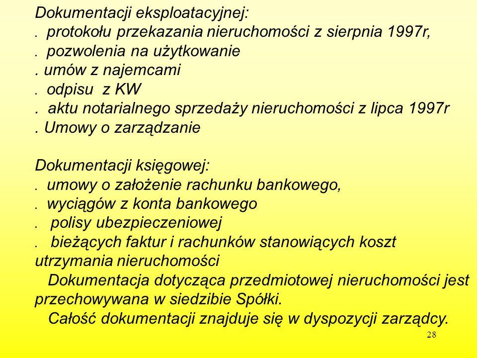 28 Dokumentacji eksploatacyjnej:. protokołu przekazania nieruchomości z sierpnia 1997r,. pozwolenia na użytkowanie. umów z najemcami. odpisu z KW. akt