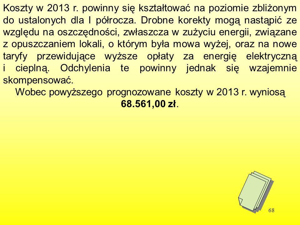 68 Koszty w 2013 r. powinny się kształtować na poziomie zbliżonym do ustalonych dla I półrocza. Drobne korekty mogą nastąpić ze względu na oszczędnośc