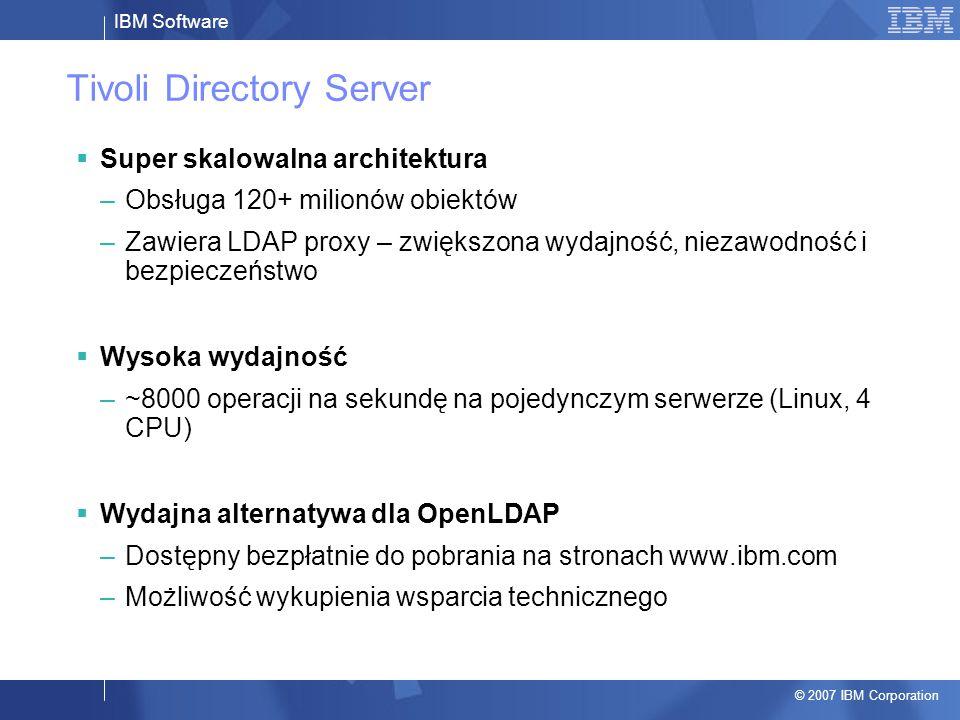 IBM Software © 2007 IBM Corporation Tivoli Directory Server  Super skalowalna architektura –Obsługa 120+ milionów obiektów –Zawiera LDAP proxy – zwiększona wydajność, niezawodność i bezpieczeństwo  Wysoka wydajność –~8000 operacji na sekundę na pojedynczym serwerze (Linux, 4 CPU)  Wydajna alternatywa dla OpenLDAP –Dostępny bezpłatnie do pobrania na stronach www.ibm.com –Możliwość wykupienia wsparcia technicznego