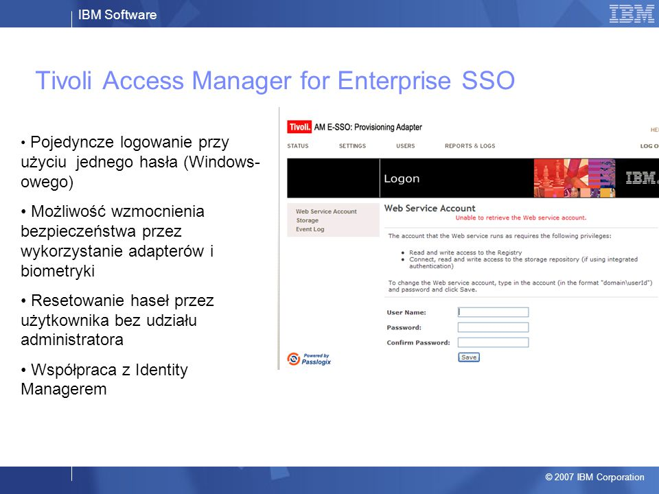 IBM Software © 2007 IBM Corporation Tivoli Access Manager for Enterprise SSO Pojedyncze logowanie przy użyciu jednego hasła (Windows- owego) Możliwość