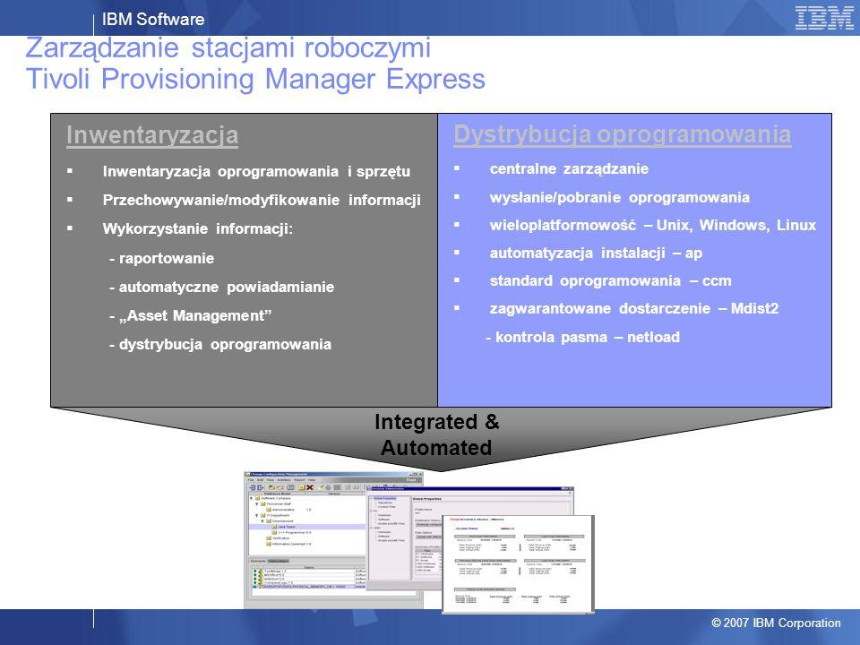 """IBM Software © 2007 IBM Corporation Zarządzanie stacjami roboczymi Tivoli Provisioning Manager Express Inwentaryzacja  Inwentaryzacja oprogramowania i sprzętu  Przechowywanie/modyfikowanie informacji  Wykorzystanie informacji: - raportowanie - automatyczne powiadamianie - """"Asset Management - dystrybucja oprogramowania Dystrybucja oprogramowania  centralne zarządzanie  wysłanie/pobranie oprogramowania  wieloplatformowość – Unix, Windows, Linux  automatyzacja instalacji – ap  standard oprogramowania – ccm  zagwarantowane dostarczenie – Mdist2 - kontrola pasma – netload Integrated & Automated"""