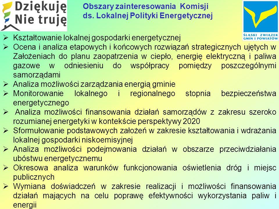  Kształtowanie lokalnej gospodarki energetycznej  Ocena i analiza etapowych i końcowych rozwiązań strategicznych ujętych w Założeniach do planu zaopatrzenia w ciepło, energię elektryczną i paliwa gazowe w odniesieniu do współpracy pomiędzy poszczególnymi samorządami  Analiza możliwości zarządzania energią gminie  Monitorowanie lokalnego i regionalnego stopnia bezpieczeństwa energetycznego  Analiza możliwości finansowania działań samorządów z zakresu szeroko rozumianej energetyki w kontekście perspektywy 2020  Sformułowanie podstawowych założeń w zakresie kształtowania i wdrażania lokalnej gospodarki niskoemisyjnej  Analiza możliwości podejmowania działań w obszarze przeciwdziałania ubóstwu energetycznemu  Okresowa analiza warunków funkcjonowania oświetlenia dróg i miejsc publicznych  Wymiana doświadczeń w zakresie realizacji i możliwości finansowania działań mających na celu poprawę efektywności wykorzystania paliw i energii Obszary zainteresowania Komisji ds.