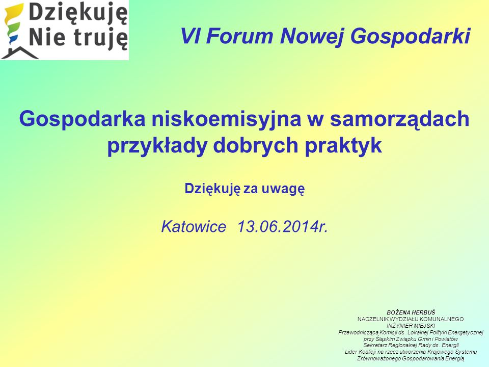 VI Forum Nowej Gospodarki Gospodarka niskoemisyjna w samorządach przykłady dobrych praktyk Dziękuję za uwagę Katowice 13.06.2014r.