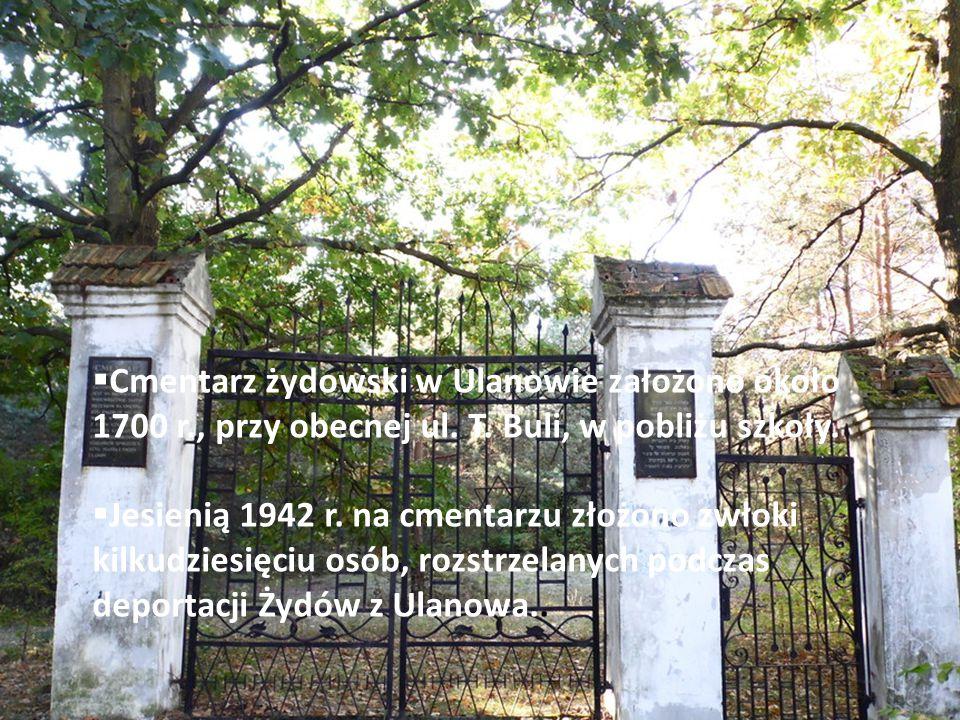  Cmentarz żydowski w Ulanowie założono około 1700 r., przy obecnej ul. T. Buli, w pobliżu szkoły.  Jesienią 1942 r. na cmentarzu złożono zwłoki kilk
