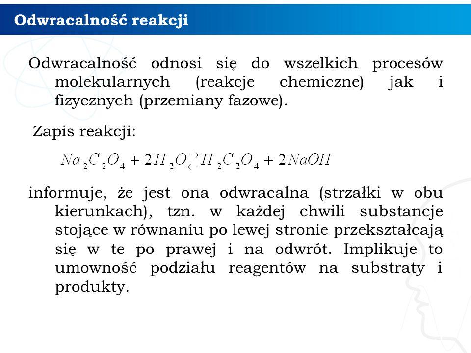 Odwracalność reakcji Odwracalność odnosi się do wszelkich procesów molekularnych (reakcje chemiczne) jak i fizycznych (przemiany fazowe). Zapis reakcj