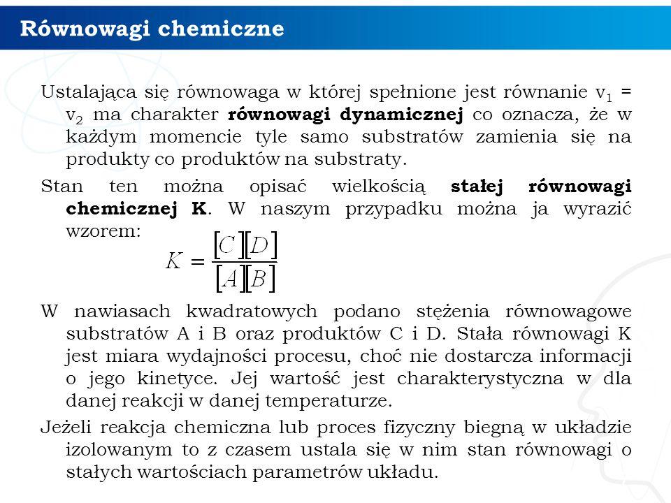 Równowagi chemiczne 7 Ustalająca się równowaga w której spełnione jest równanie v 1 = v 2 ma charakter równowagi dynamicznej co oznacza, że w każdym momencie tyle samo substratów zamienia się na produkty co produktów na substraty.