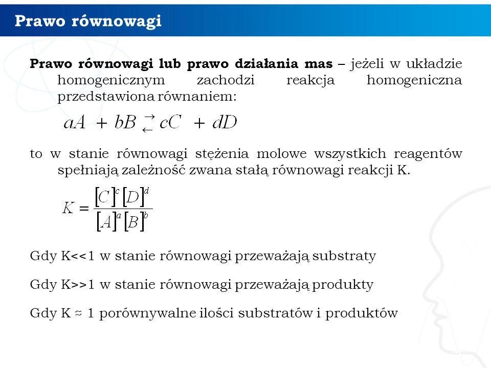 Prawo równowagi Prawo równowagi lub prawo działania mas – jeżeli w układzie homogenicznym zachodzi reakcja homogeniczna przedstawiona równaniem: to w stanie równowagi stężenia molowe wszystkich reagentów spełniają zależność zwana stałą równowagi reakcji K.