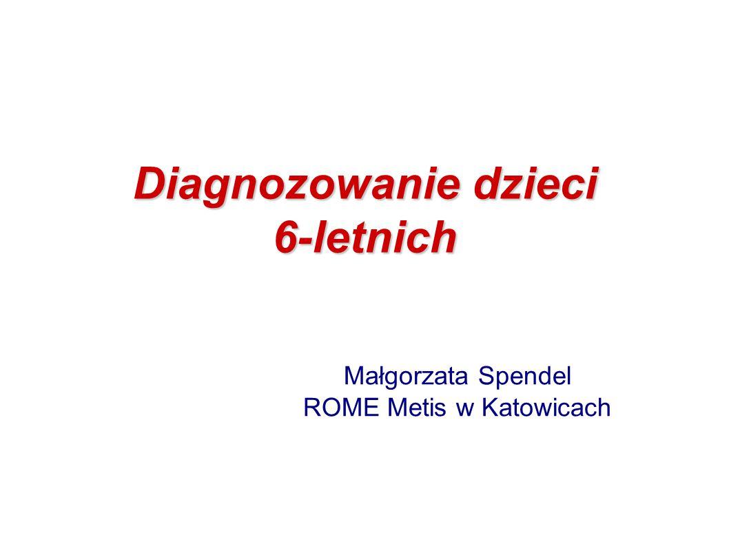 Diagnozowanie dzieci 6-letnich Małgorzata Spendel ROME Metis w Katowicach