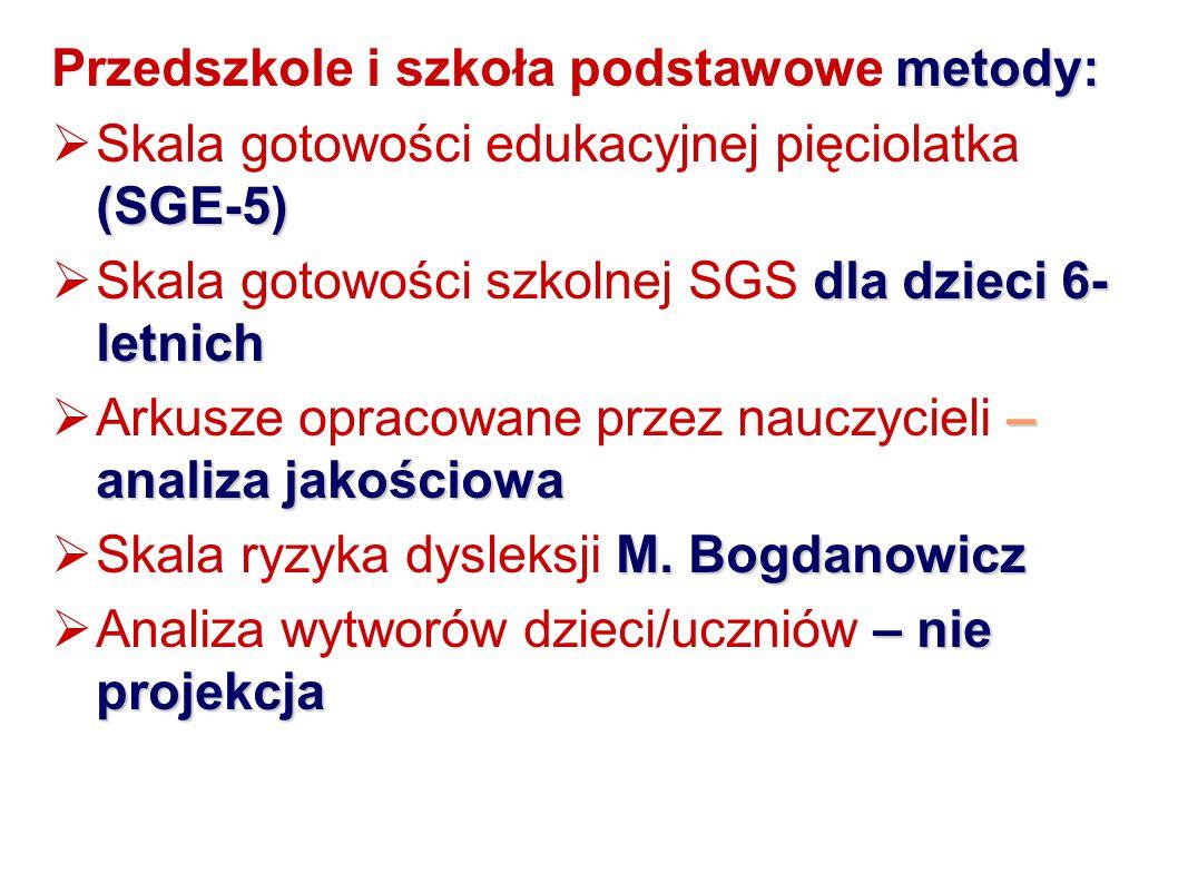 metody: Przedszkole i szkoła podstawowe metody: (SGE-5)  Skala gotowości edukacyjnej pięciolatka (SGE-5) dla dzieci 6- letnich  Skala gotowości szkolnej SGS dla dzieci 6- letnich – analiza jakościowa  Arkusze opracowane przez nauczycieli – analiza jakościowa M.