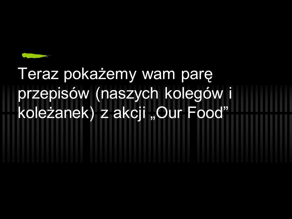 """Teraz pokażemy wam parę przepisów (naszych kolegów i koleżanek) z akcji """"Our Food"""